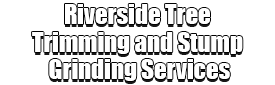 Riverside Tree Trimming and Stump Grinding Services Logo-We Offer Tree Trimming Services, Tree Removal, Tree Pruning, Tree Cutting, Residential and Commercial Tree Trimming Services, Storm Damage, Emergency Tree Removal, Land Clearing, Tree Companies, Tree Care Service, Stump Grinding, and we're the Best Tree Trimming Company Near You Guaranteed!